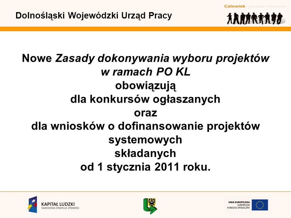 Dolnośląski Wojewódzki Urząd Pracy Nowe Zasady dokonywania wyboru projektów w ramach PO KL obowiązują dla konkursów ogłaszanych oraz dla wniosków o dofinansowanie projektów systemowych składanych od 1 stycznia 2011 roku.