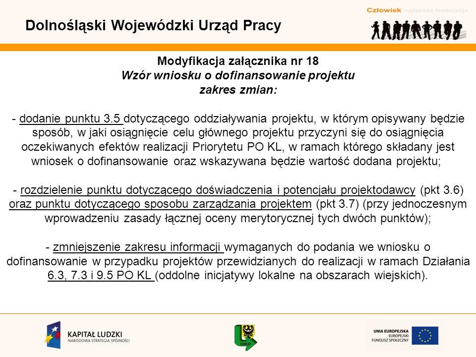 Dolnośląski Wojewódzki Urząd Pracy Modyfikacja załącznika nr 18 Wzór wniosku o dofinansowanie projektu zakres zmian: - dodanie punktu 3.5 dotyczącego oddziaływania projektu, w którym opisywany będzie sposób, w jaki osiągnięcie celu głównego projektu przyczyni się do osiągnięcia oczekiwanych efektów realizacji Priorytetu PO KL, w ramach którego składany jest wniosek o dofinansowanie oraz wskazywana będzie wartość dodana projektu; - rozdzielenie punktu dotyczącego doświadczenia i potencjału projektodawcy (pkt 3.6) oraz punktu dotyczącego sposobu zarządzania projektem (pkt 3.7) (przy jednoczesnym wprowadzeniu zasady łącznej oceny merytorycznej tych dwóch punktów); - zmniejszenie zakresu informacji wymaganych do podania we wniosku o dofinansowanie w przypadku projektów przewidzianych do realizacji w ramach Działania 6.3, 7.3 i 9.5 PO KL (oddolne inicjatywy lokalne na obszarach wiejskich).