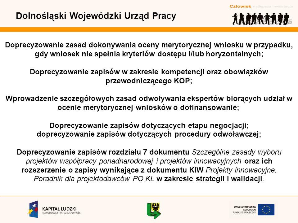 Dolnośląski Wojewódzki Urząd Pracy Doprecyzowanie zasad dokonywania oceny merytorycznej wniosku w przypadku, gdy wniosek nie spełnia kryteriów dostępu i/lub horyzontalnych; Doprecyzowanie zapisów w zakresie kompetencji oraz obowiązków przewodniczącego KOP; Wprowadzenie szczegółowych zasad odwoływania ekspertów biorących udział w ocenie merytorycznej wniosków o dofinansowanie; Doprecyzowanie zapisów dotyczących etapu negocjacji; doprecyzowanie zapisów dotyczących procedury odwoławczej; Doprecyzowanie zapisów rozdziału 7 dokumentu Szczególne zasady wyboru projektów współpracy ponadnarodowej i projektów innowacyjnych oraz ich rozszerzenie o zapisy wynikające z dokumentu KIW Projekty innowacyjne.