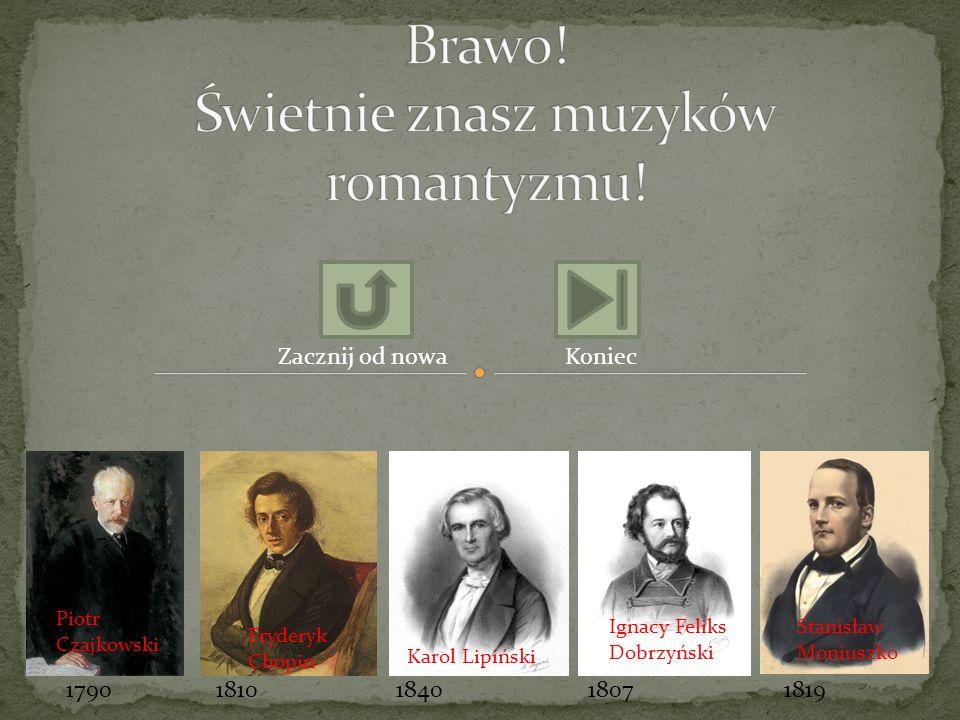 Stanisław Moniuszko Fryderyk Chopin Piotr Czajkowski Ignacy Feliks Dobrzyński Karol Lipiński 17901810181918071840 Zacznij od nowaKoniec