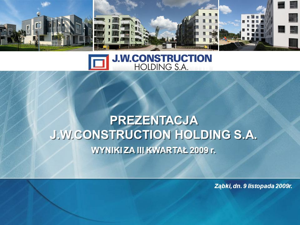 PREZENTACJA J.W.CONSTRUCTION HOLDING S.A. WYNIKI ZA III KWARTAŁ 2009 r. PREZENTACJA J.W.CONSTRUCTION HOLDING S.A. WYNIKI ZA III KWARTAŁ 2009 r. Ząbki,