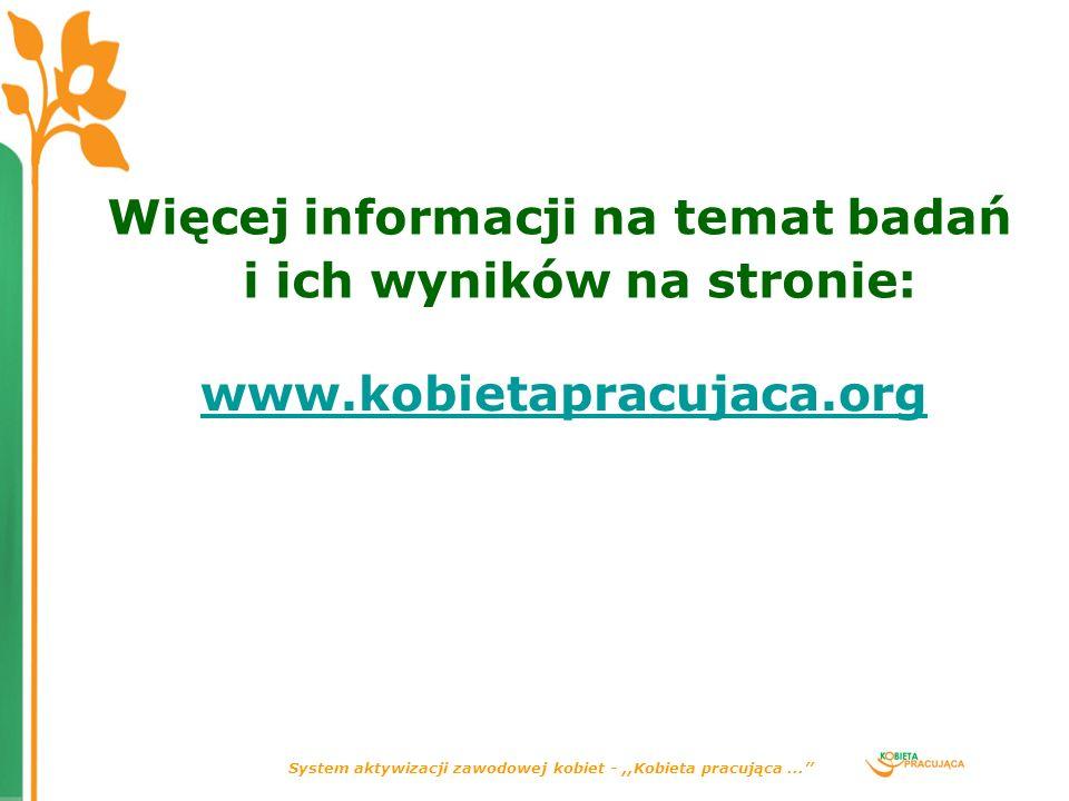 System aktywizacji zawodowej kobiet -,,Kobieta pracująca... Więcej informacji na temat badań i ich wyników na stronie: www.kobietapracujaca.org