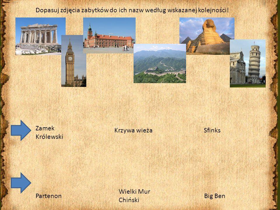 Sfinks Partenon Krzywa wieża Zamek Królewski Wielki Mur Chiński Big Ben Dopasuj zdjęcia zabytków do ich nazw według wskazanej kolejności.