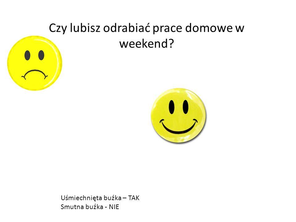 Czy lubisz odrabiać prace domowe w weekend? Uśmiechnięta buźka – TAK Smutna buźka - NIE