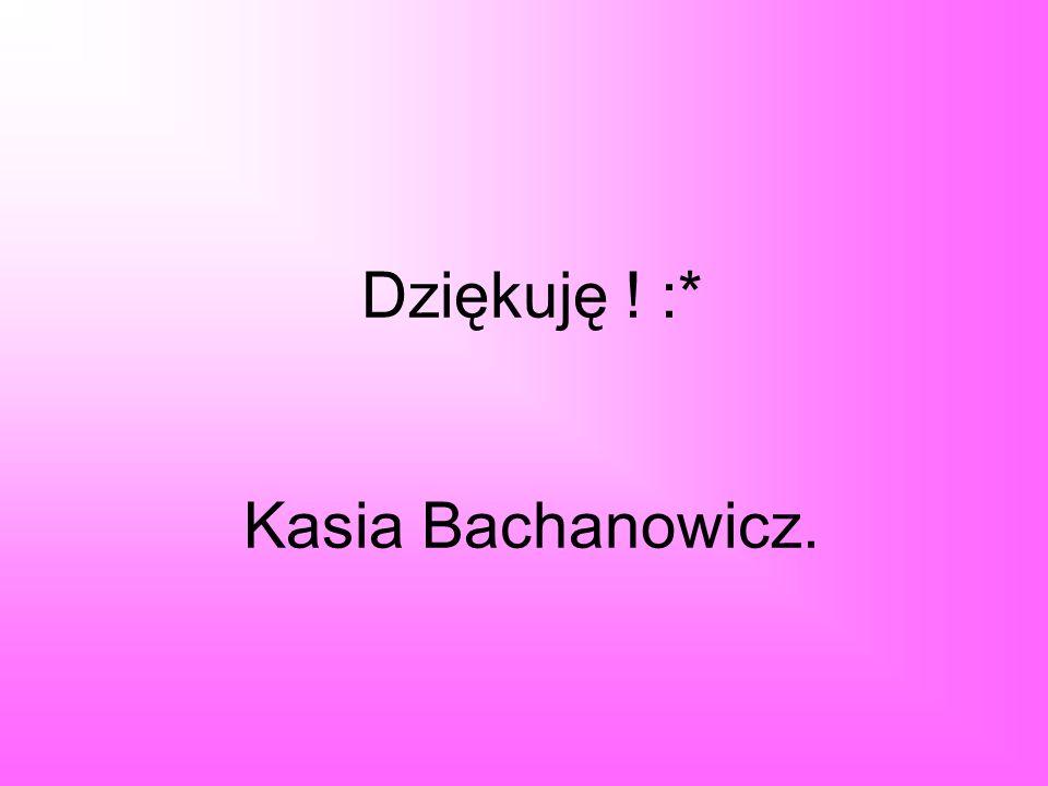 Dziękuję ! :* Kasia Bachanowicz.