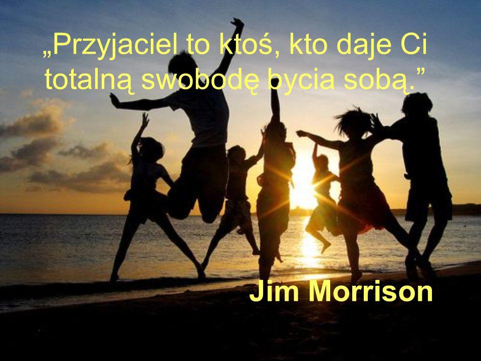 Przyjaciel to ktoś, kto daje Ci totalną swobodę bycia sobą. Jim Morrison