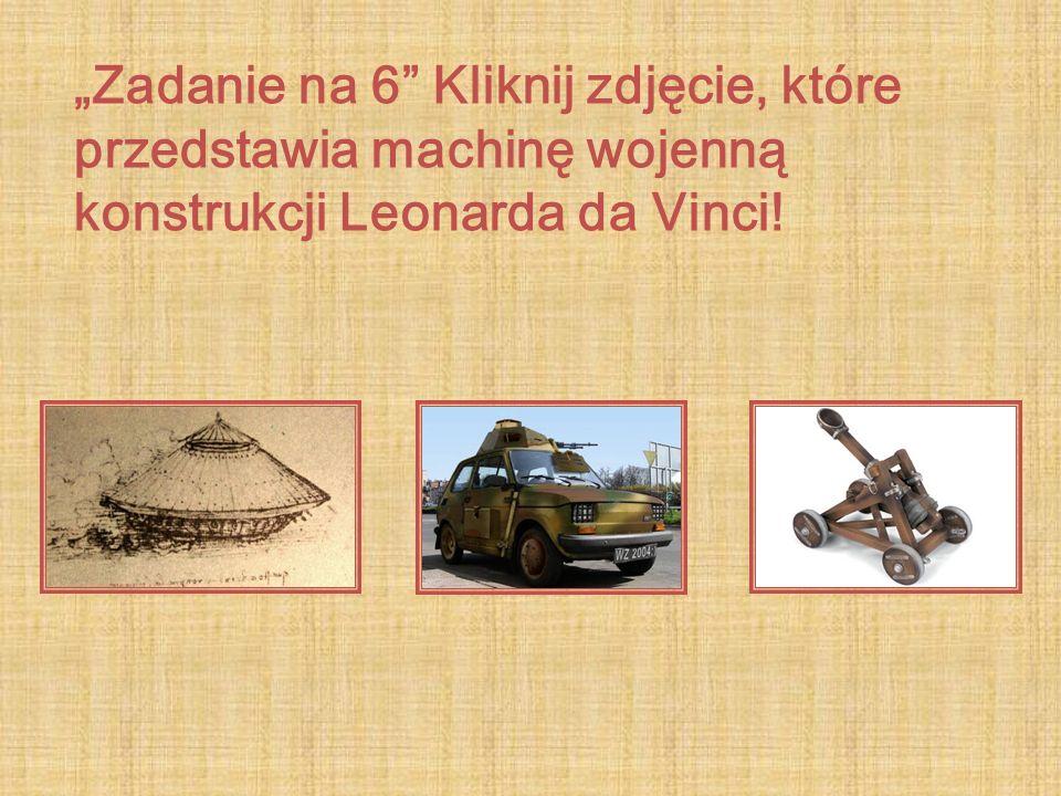 Zadanie na 6 Kliknij zdjęcie, które przedstawia machinę wojenną konstrukcji Leonarda da Vinci!