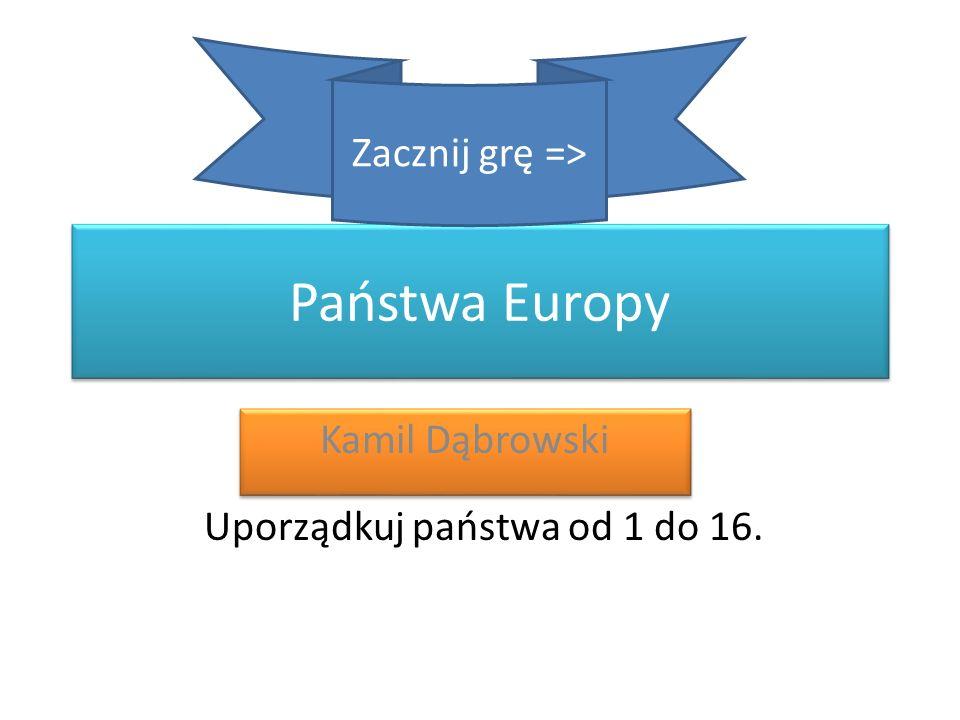 Państwa Europy Kamil Dąbrowski Zacznij grę => Uporządkuj państwa od 1 do 16.