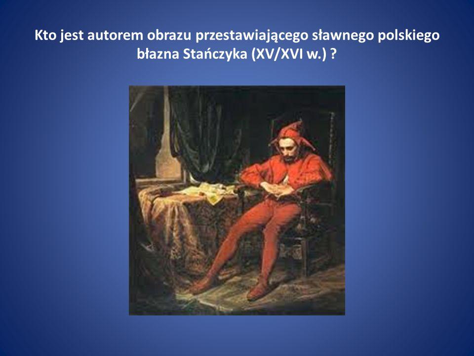 Kto jest autorem obrazu przestawiającego sławnego polskiego błazna Stańczyka (XV/XVI w.) ?