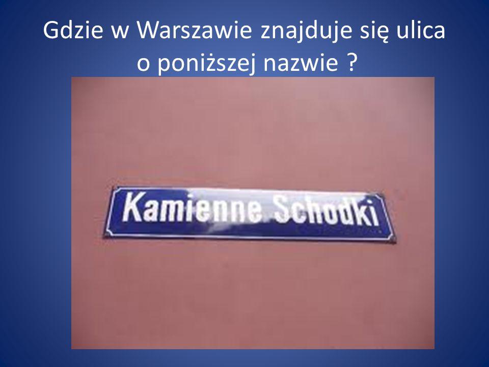 Gdzie w Warszawie znajduje się ulica o poniższej nazwie ?