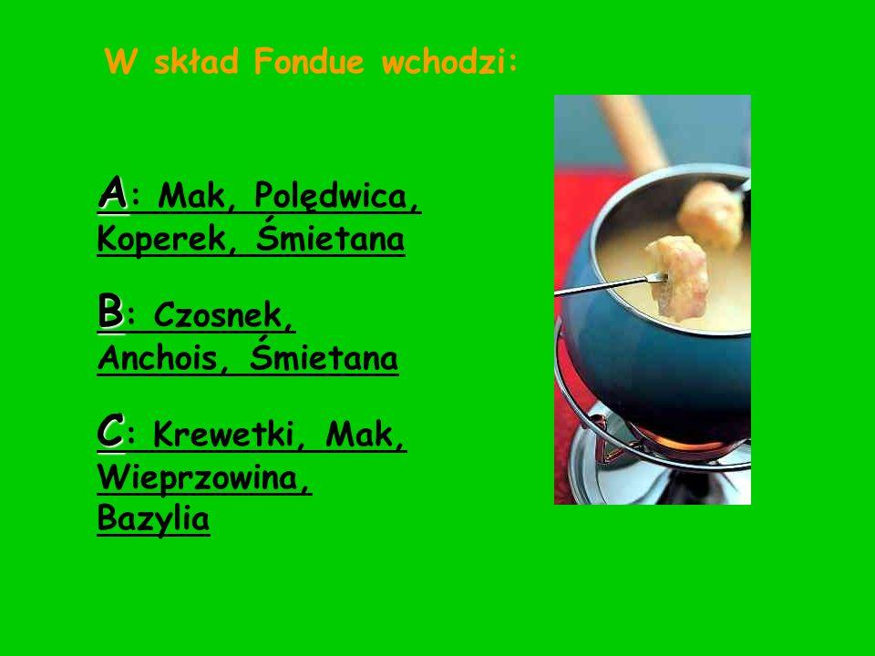W skład Fondue wchodzi: A : Mak, Polędwica, Koperek, Śmietana B : Czosnek, Anchois, Śmietana C : Krewetki, Mak, Wieprzowina, Bazylia