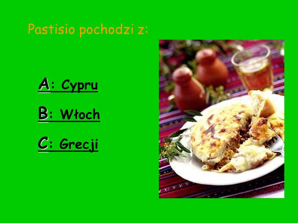 Pastisio pochodzi z: A : Cypru B : Włoch C : Grecji