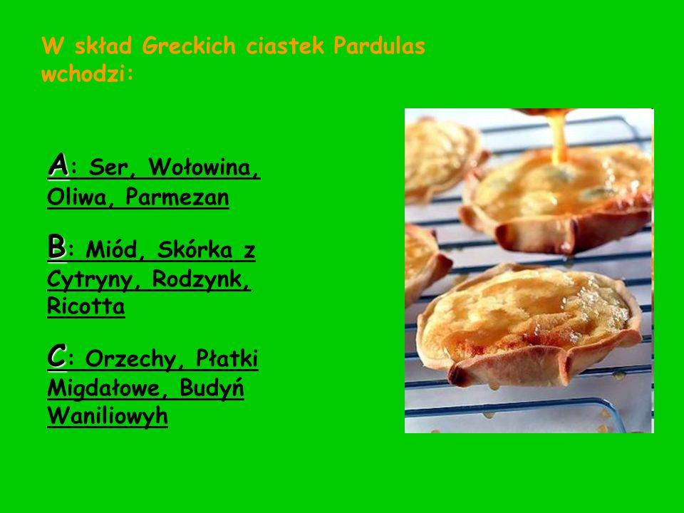 W skład Greckich ciastek Pardulas wchodzi: A : Ser, Wołowina, Oliwa, Parmezan B : Miód, Skórka z Cytryny, Rodzynk, Ricotta C : Orzechy, Płatki Migdało