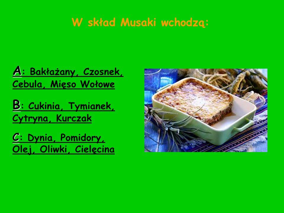 W skład Musaki wchodzą: A : Bakłażany, Czosnek, Cebula, Mięso Wołowe B : Cukinia, Tymianek, Cytryna, Kurczak C : Dynia, Pomidory, Olej, Oliwki, Cielęc