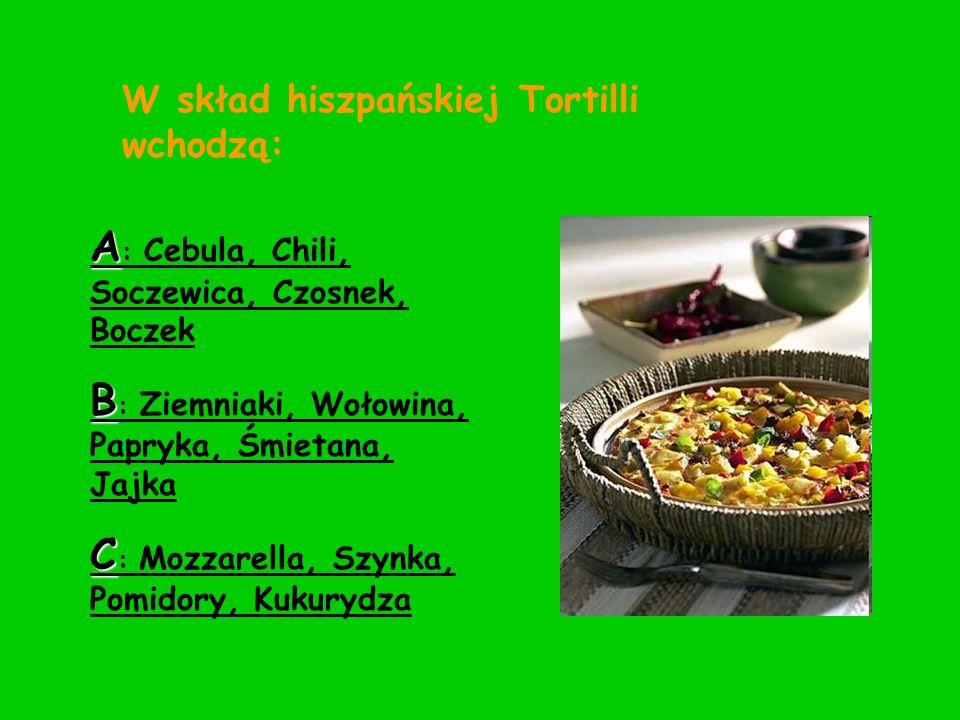 W skład hiszpańskiej Tortilli wchodzą: A : Cebula, Chili, Soczewica, Czosnek, Boczek B : Ziemniaki, Wołowina, Papryka, Śmietana, Jajka C : Mozzarella,