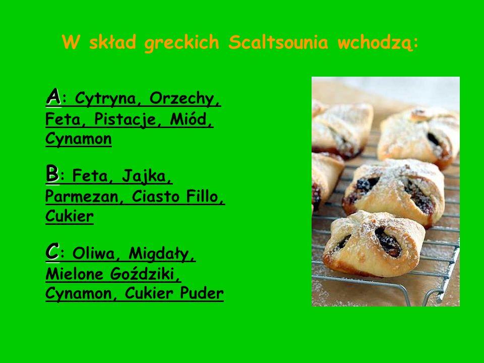W skład greckich Scaltsounia wchodzą: A : Cytryna, Orzechy, Feta, Pistacje, Miód, Cynamon B : Feta, Jajka, Parmezan, Ciasto Fillo, Cukier C : Oliwa, M