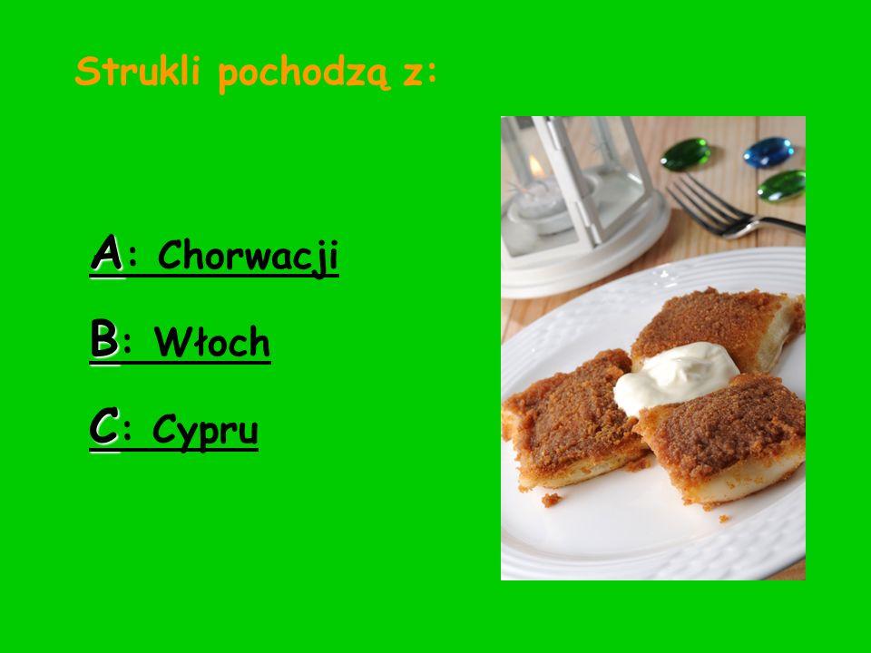 Strukli pochodzą z: A : Chorwacji B : Włoch C : Cypru