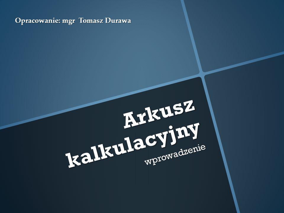Arkusz kalkulacyjny wprowadzenie Opracowanie: mgr Tomasz Durawa
