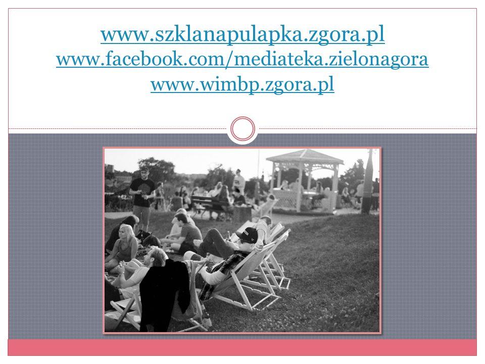www.szklanapulapka.zgora.pl www.facebook.com/mediateka.zielonagora www.wimbp.zgora.pl