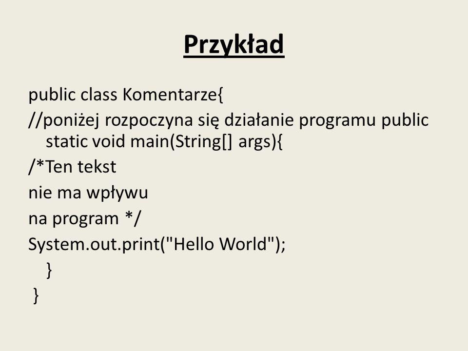 Przykład public class Komentarze{ //poniżej rozpoczyna się działanie programu public static void main(String[] args){ /*Ten tekst nie ma wpływu na pro