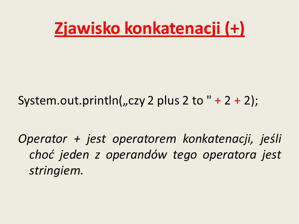 Zjawisko konkatenacji (+) System.out.println(czy 2 plus 2 to