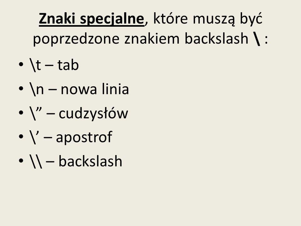Znaki specjalne, które muszą być poprzedzone znakiem backslash \ : \t – tab \n – nowa linia \ – cudzysłów \ – apostrof \\ – backslash