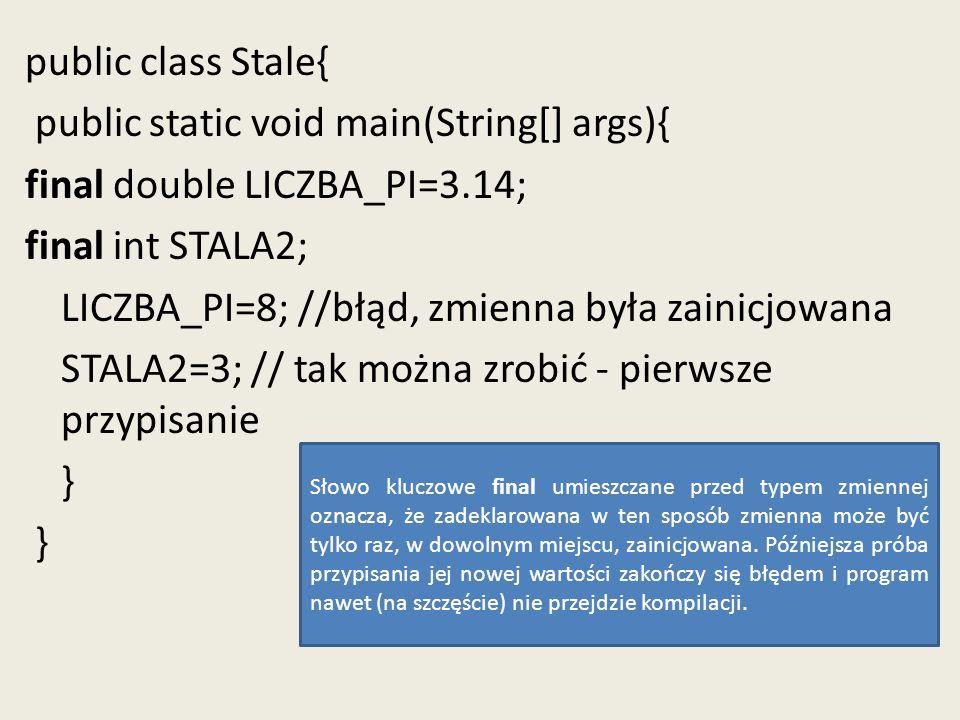 public class Stale{ public static void main(String[] args){ final double LICZBA_PI=3.14; final int STALA2; LICZBA_PI=8; //błąd, zmienna była zainicjow