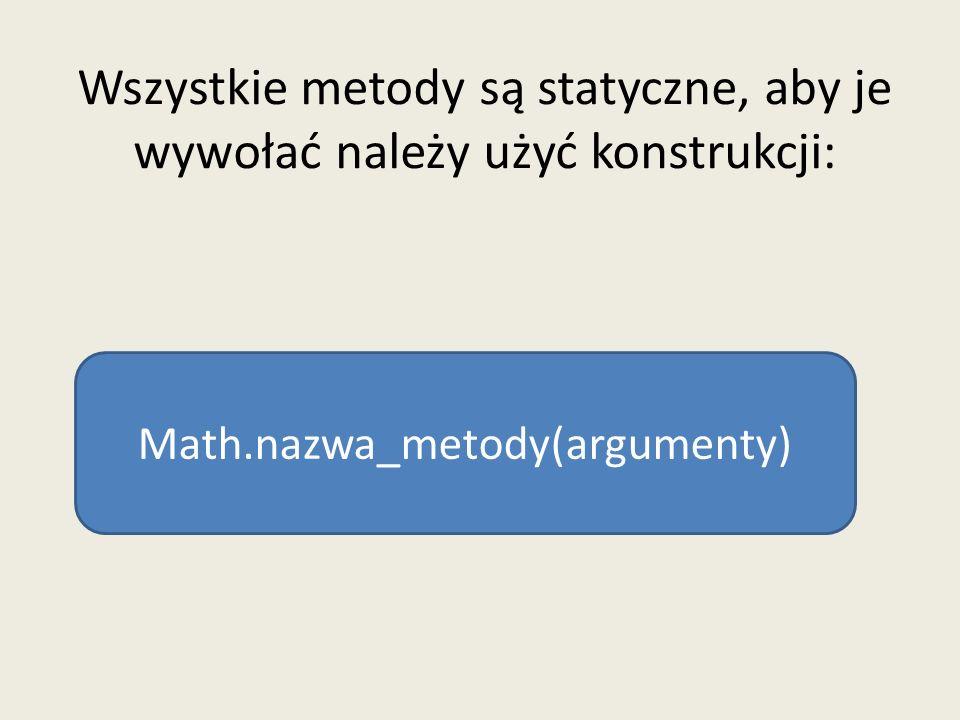 Wszystkie metody są statyczne, aby je wywołać należy użyć konstrukcji: Math.nazwa_metody(argumenty)