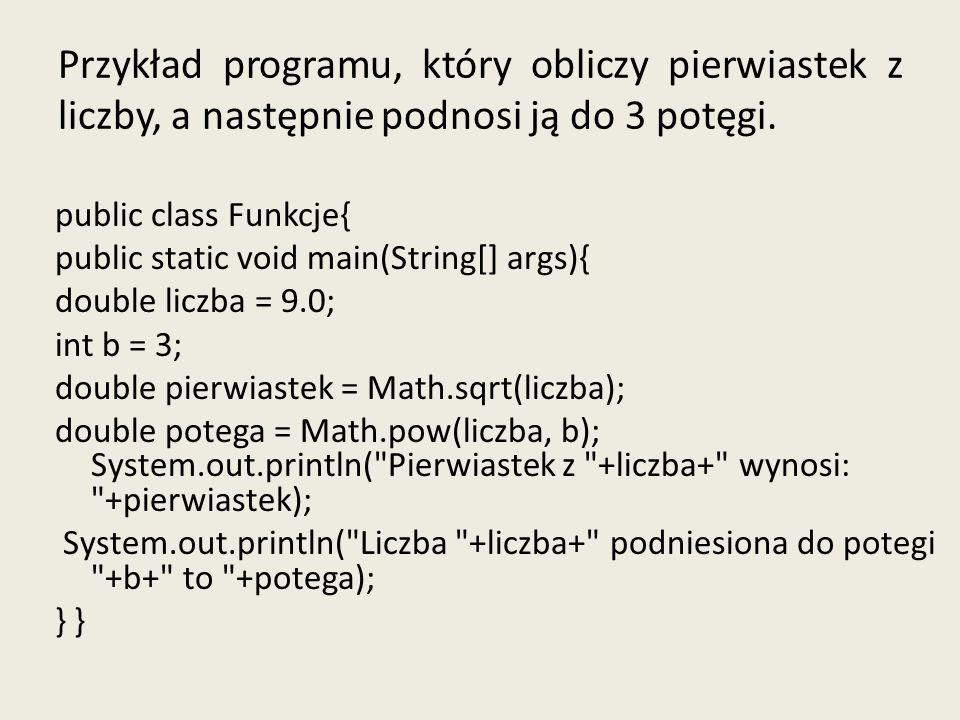 Przykład programu, który obliczy pierwiastek z liczby, a następnie podnosi ją do 3 potęgi. public class Funkcje{ public static void main(String[] args