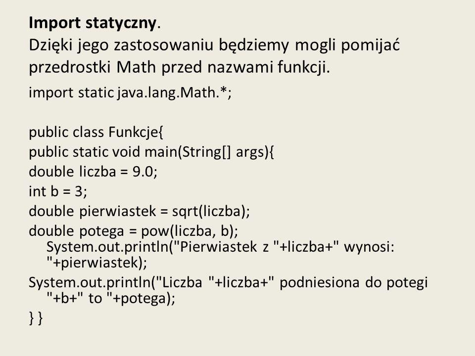 Import statyczny. Dzięki jego zastosowaniu będziemy mogli pomijać przedrostki Math przed nazwami funkcji. import static java.lang.Math.*; public class