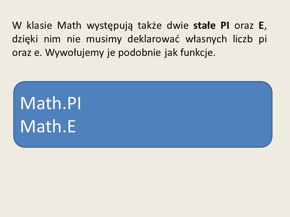 W klasie Math występują także dwie stałe PI oraz E, dzięki nim nie musimy deklarować własnych liczb pi oraz e. Wywołujemy je podobnie jak funkcje. Mat