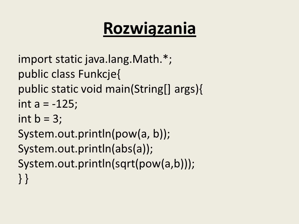Rozwiązania import static java.lang.Math.*; public class Funkcje{ public static void main(String[] args){ int a = -125; int b = 3; System.out.println(