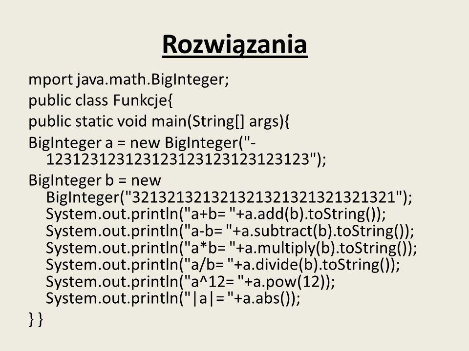 Rozwiązania mport java.math.BigInteger; public class Funkcje{ public static void main(String[] args){ BigInteger a = new BigInteger(