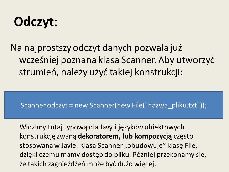 Odczyt: Na najprostszy odczyt danych pozwala już wcześniej poznana klasa Scanner. Aby utworzyć strumień, należy użyć takiej konstrukcji: Scanner odczy