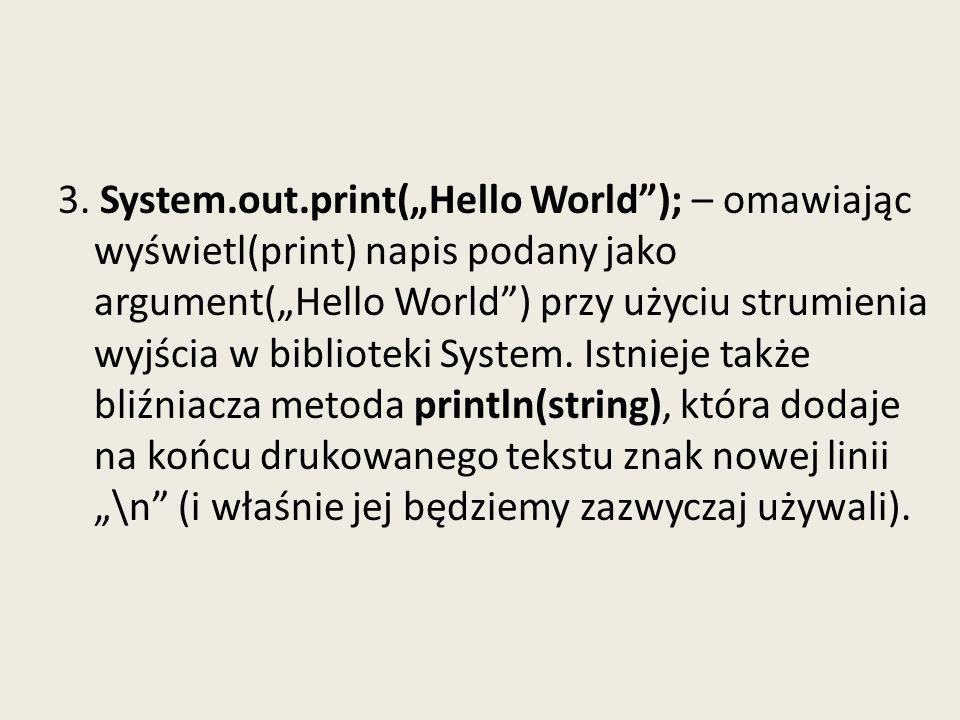 3. System.out.print(Hello World); – omawiając wyświetl(print) napis podany jako argument(Hello World) przy użyciu strumienia wyjścia w biblioteki Syst
