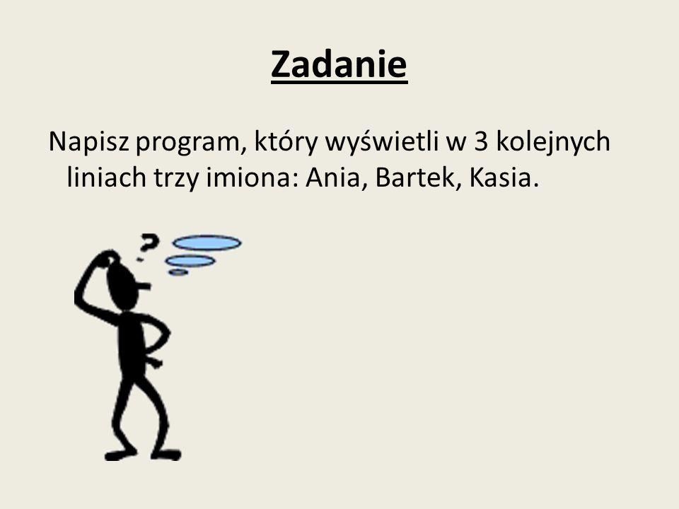 Zadanie Napisz program, który wyświetli w 3 kolejnych liniach trzy imiona: Ania, Bartek, Kasia.