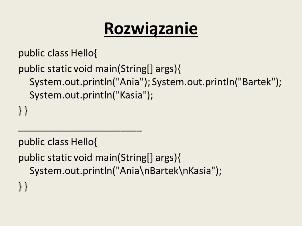 Rozwiązanie public class Hello{ public static void main(String[] args){ System.out.println(