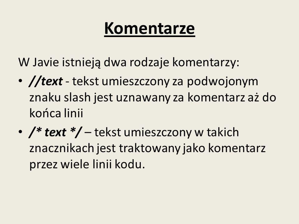 Komentarze W Javie istnieją dwa rodzaje komentarzy: //text - tekst umieszczony za podwojonym znaku slash jest uznawany za komentarz aż do końca linii