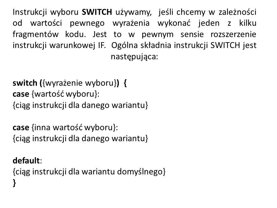 Instrukcji wyboru SWITCH używamy, jeśli chcemy w zależności od wartości pewnego wyrażenia wykonać jeden z kilku fragmentów kodu.