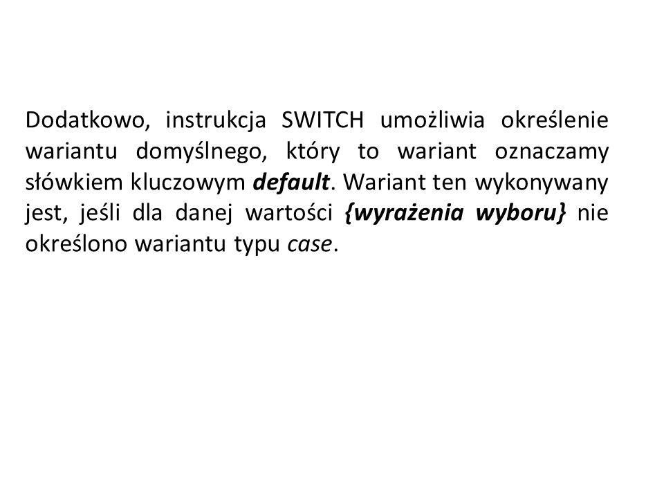 Dodatkowo, instrukcja SWITCH umożliwia określenie wariantu domyślnego, który to wariant oznaczamy słówkiem kluczowym default. Wariant ten wykonywany j