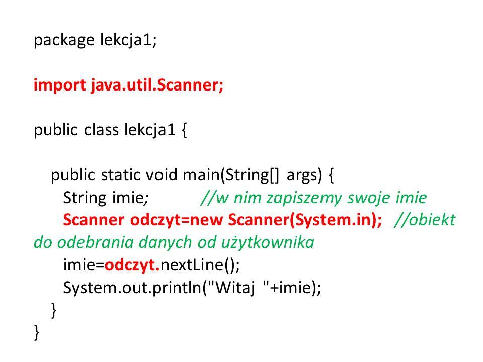 package lekcja1; import java.util.Scanner; public class lekcja1 { public static void main(String[] args) { String imie; //w nim zapiszemy swoje imie Scanner odczyt=new Scanner(System.in); //obiekt do odebrania danych od użytkownika imie=odczyt.nextLine(); System.out.println( Witaj +imie); }