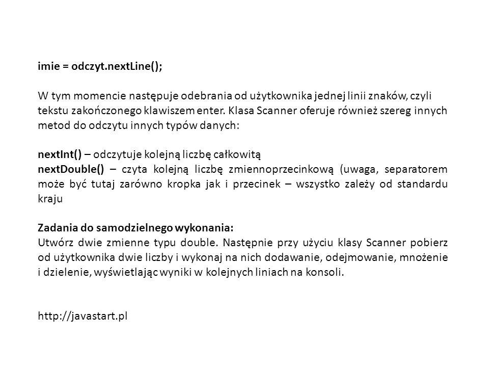 imie = odczyt.nextLine(); W tym momencie następuje odebrania od użytkownika jednej linii znaków, czyli tekstu zakończonego klawiszem enter. Klasa Scan