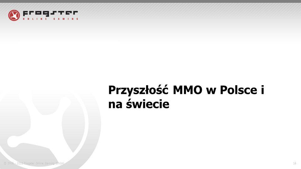© 2008 - 2011 Frogster Online Gaming GmbH.16 Przyszłość MMO w Polsce i na świecie