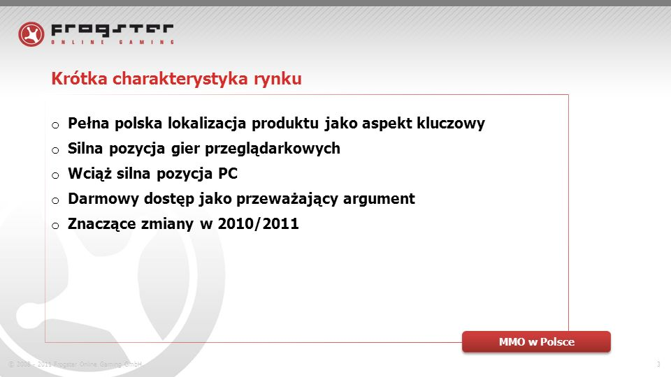 © 2008 - 2011 Frogster Online Gaming GmbH.3 Krótka charakterystyka rynku o Pełna polska lokalizacja produktu jako aspekt kluczowy o Silna pozycja gier przeglądarkowych o Wciąż silna pozycja PC o Darmowy dostęp jako przeważający argument o Znaczące zmiany w 2010/2011 MMO w Polsce