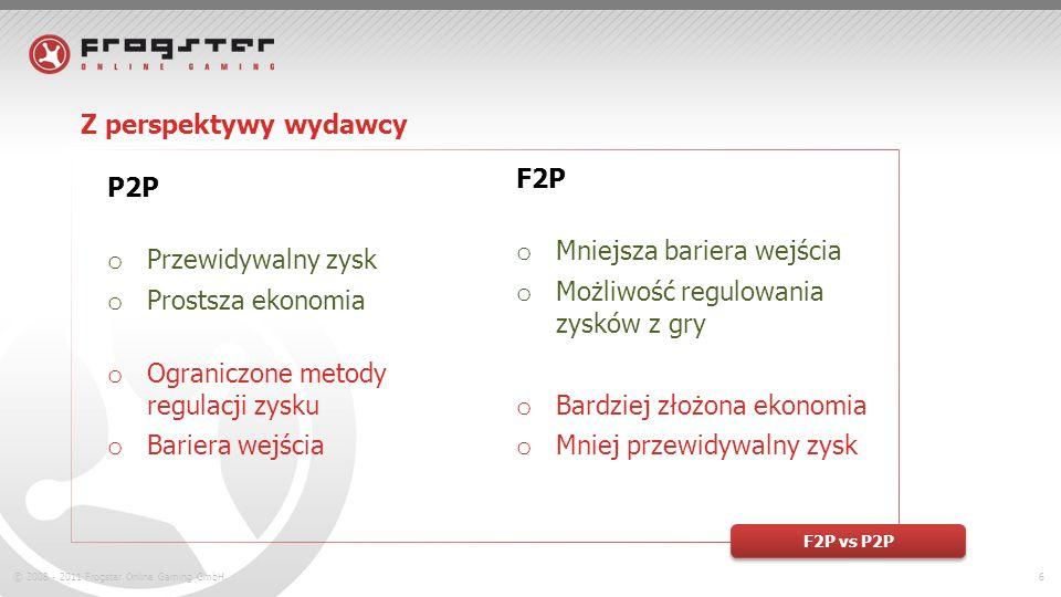 © 2008 - 2011 Frogster Online Gaming GmbH.6 Z perspektywy wydawcy F2P vs P2P F2P o Mniejsza bariera wejścia o Możliwość regulowania zysków z gry o Bardziej złożona ekonomia o Mniej przewidywalny zysk P2P o Przewidywalny zysk o Prostsza ekonomia o Ograniczone metody regulacji zysku o Bariera wejścia
