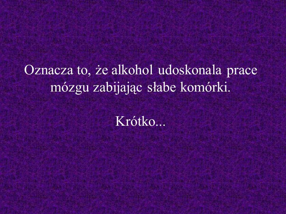 Oznacza to, że alkohol udoskonala prace mózgu zabijając słabe komórki. Krótko...