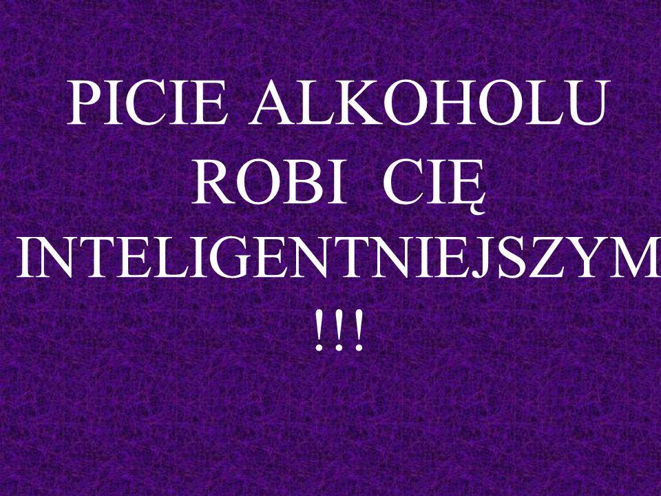 PICIE ALKOHOLU ROBI CIĘ INTELIGENTNIEJSZYM !!!