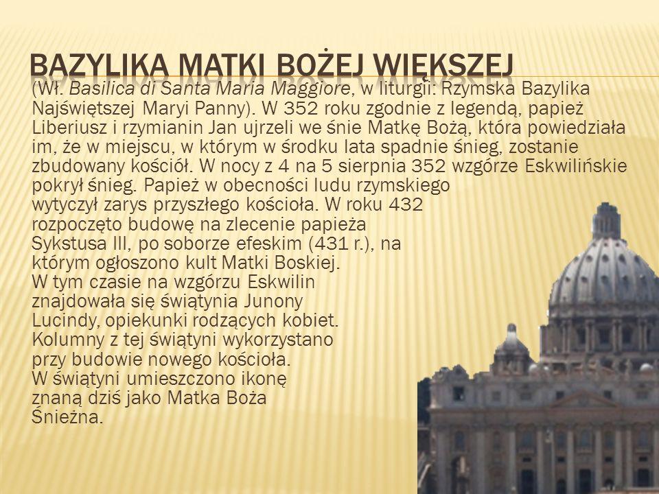 (Wł. Basilica di Santa Maria Maggiore, w liturgii: Rzymska Bazylika Najświętszej Maryi Panny). W 352 roku zgodnie z legendą, papież Liberiusz i rzymia