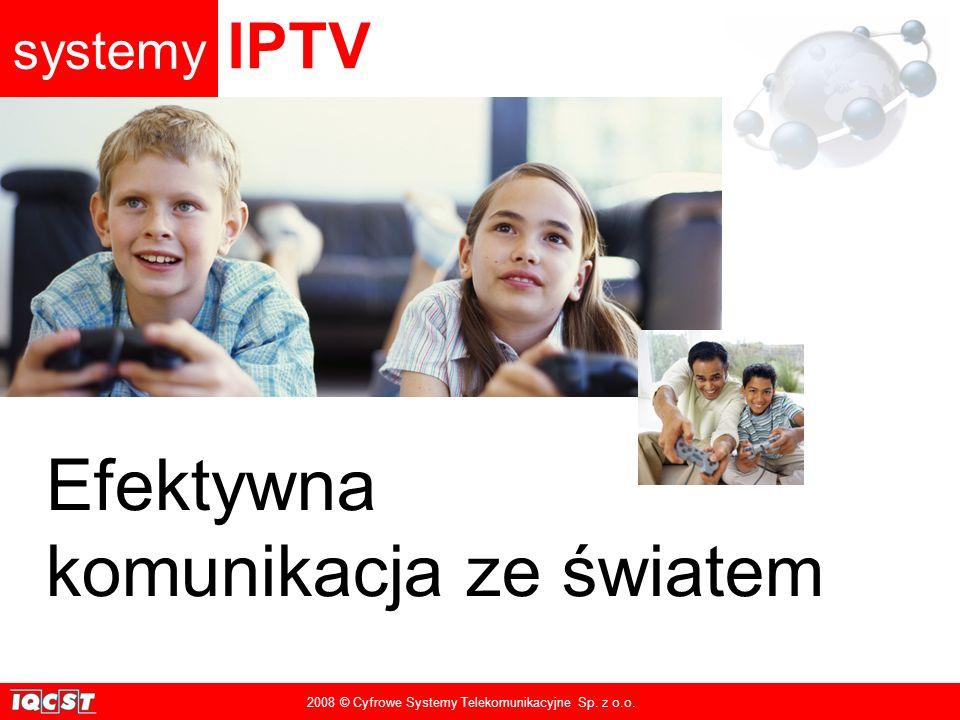 systemy IPTV 2008 © Cyfrowe Systemy Telekomunikacyjne Sp. z o.o. Efektywna komunikacja ze światem