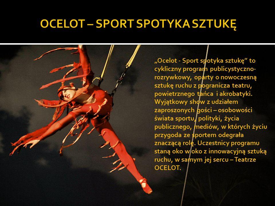 Ocelot - Sport spotyka sztukę to cykliczny program publicystyczno- rozrywkowy, oparty o nowoczesną sztukę ruchu z pogranicza teatru, powietrznego tańca i akrobatyki.